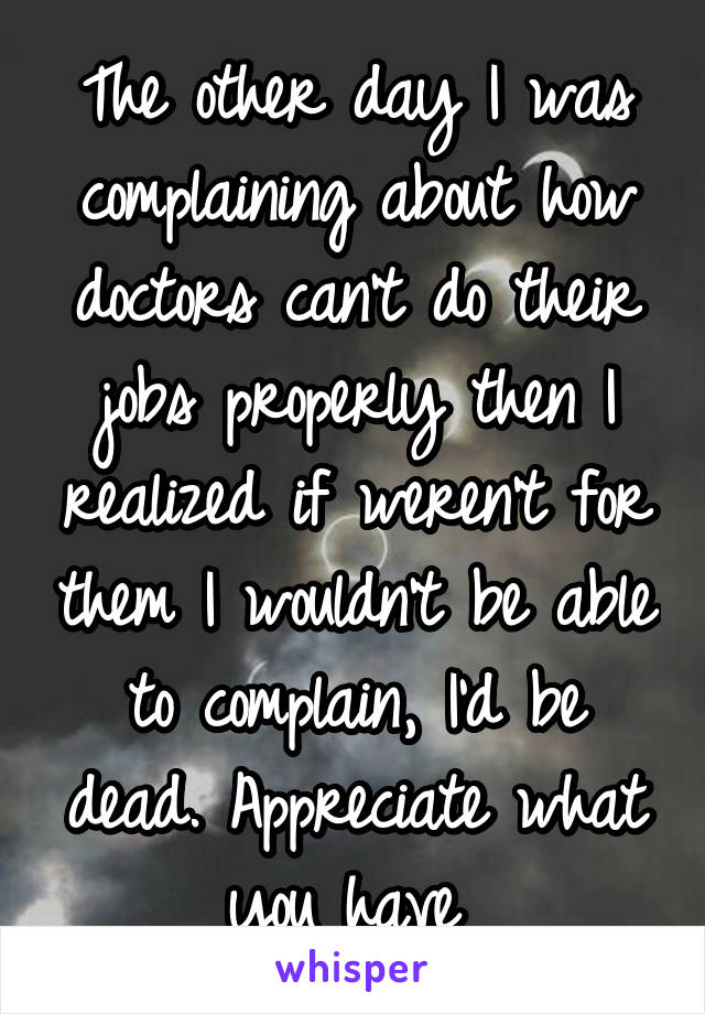 The other day I was complaining about how doctors can't do their jobs properly then I realized if weren't for them I wouldn't be able to complain, I'd be dead. Appreciate what you have