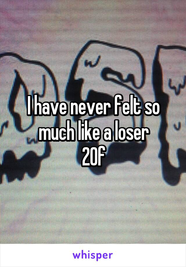 I have never felt so much like a loser 20f
