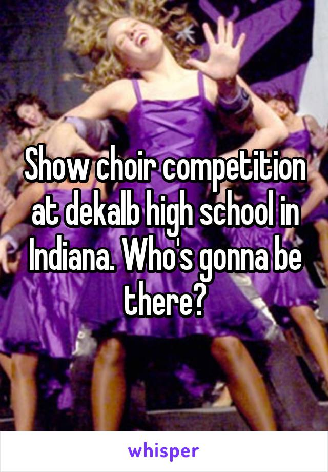 Show choir competition at dekalb high school in Indiana. Who's gonna be there?