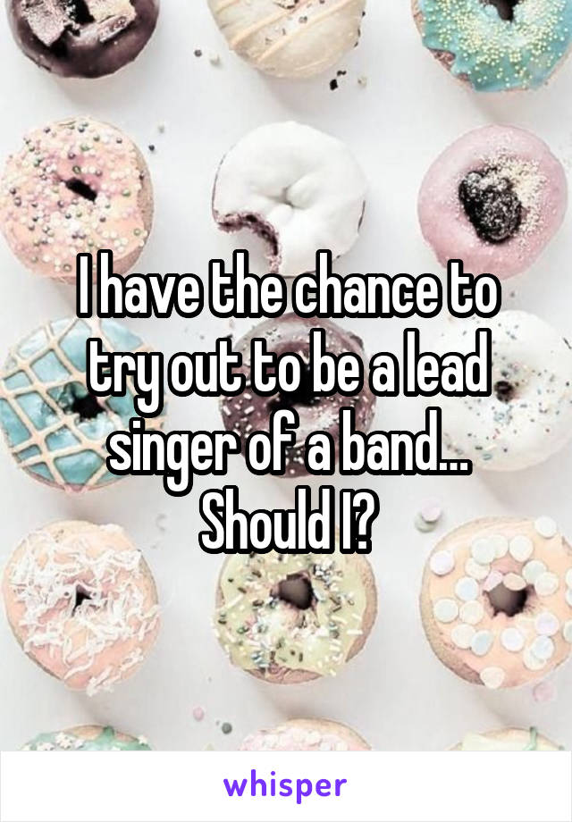 I have the chance to try out to be a lead singer of a band… Should I?