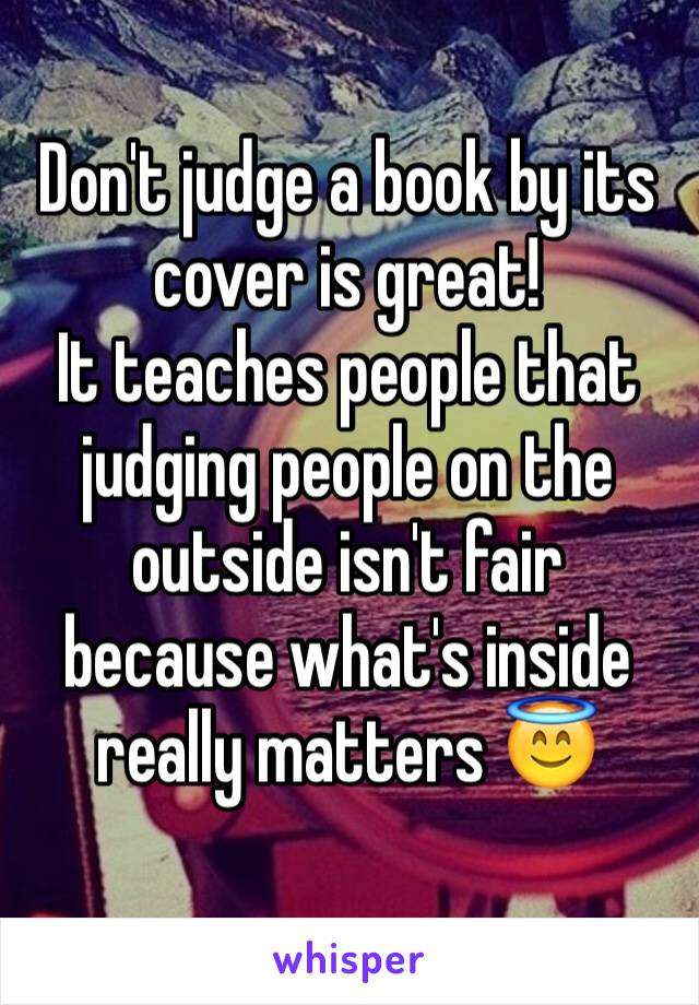 Don't judge a book by its cover is great!  It teaches people that judging people on the outside isn't fair because what's inside really matters 😇