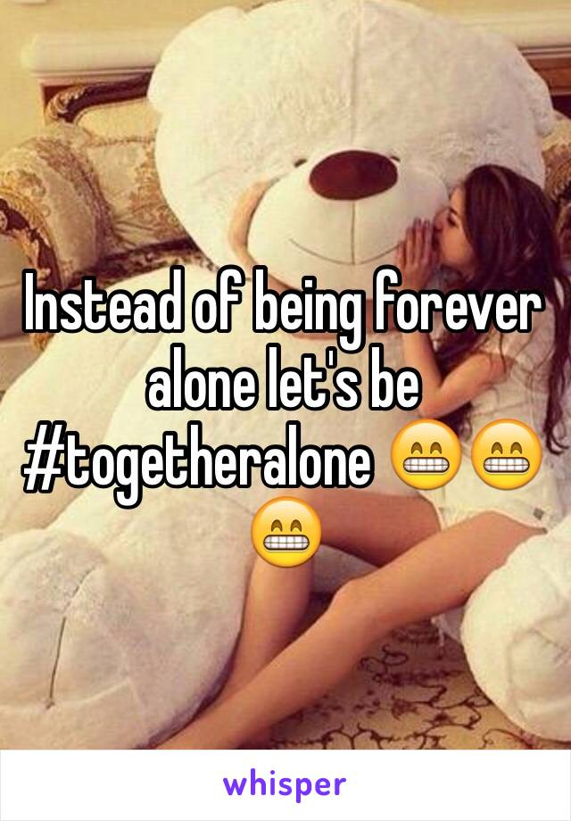 Instead of being forever alone let's be #togetheralone 😁😁😁