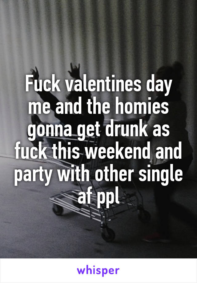 Fuck valentines day me and the homies gonna get drunk as fuck this weekend and party with other single af ppl