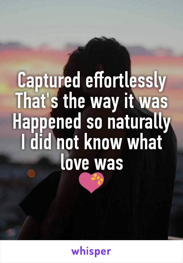 Captured effortlessly That's the way it was Happened so naturally I did not know what love was 💝