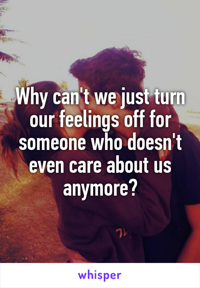 Why can't we just turn our feelings off for someone who doesn't even care about us anymore?