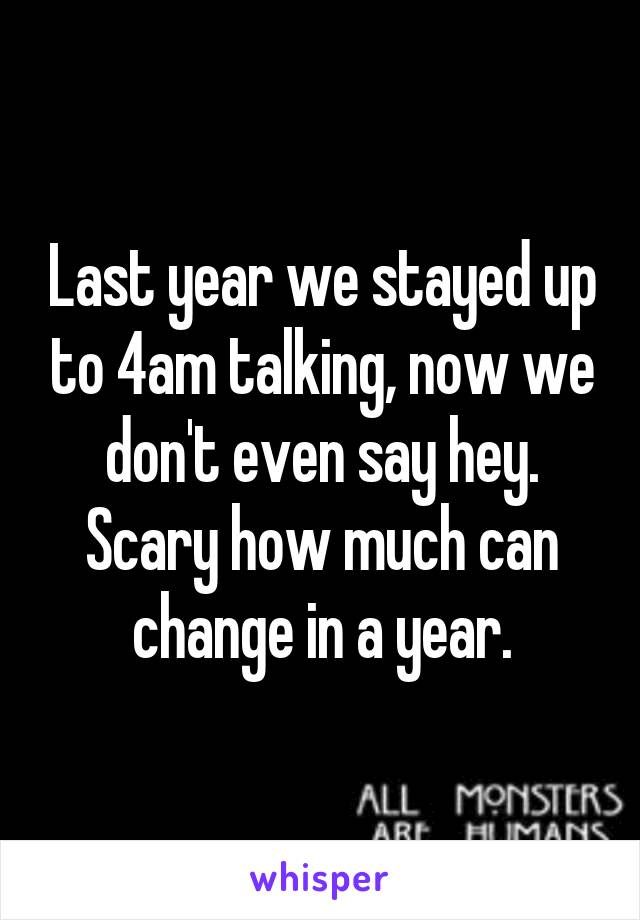 Last year we stayed up to 4am talking, now we don't even say hey. Scary how much can change in a year.