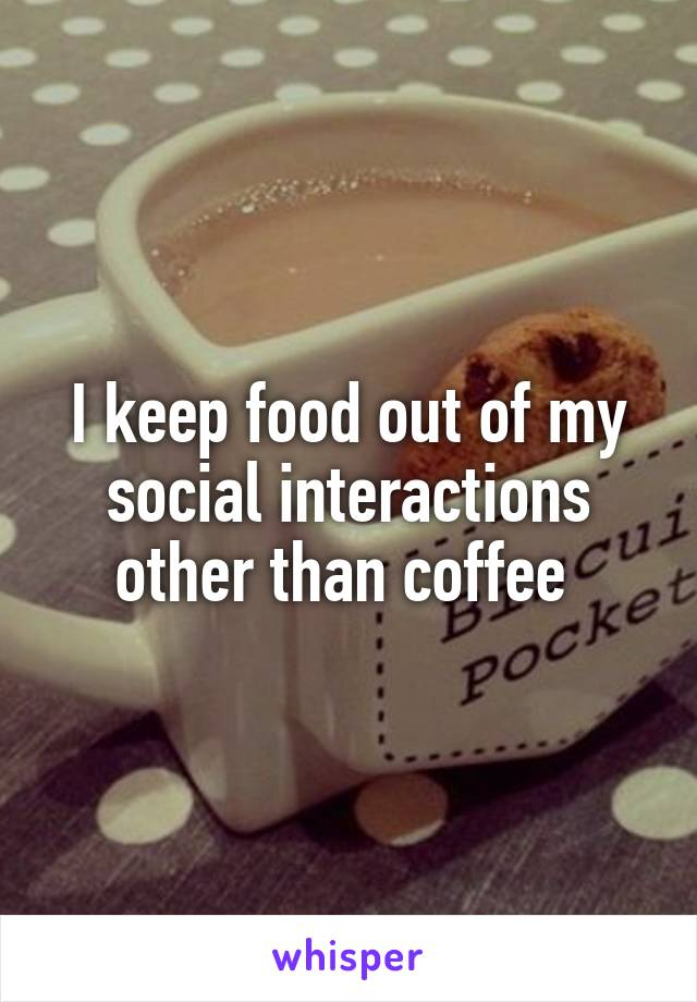 I keep food out of my social interactions other than coffee