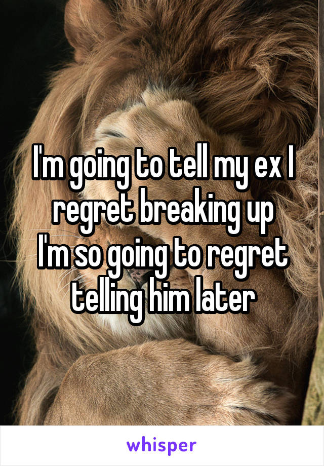 I'm going to tell my ex I regret breaking up I'm so going to regret telling him later