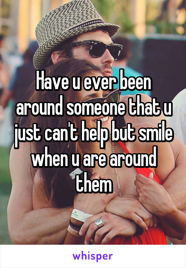Have u ever been around someone that u just can't help but smile when u are around them