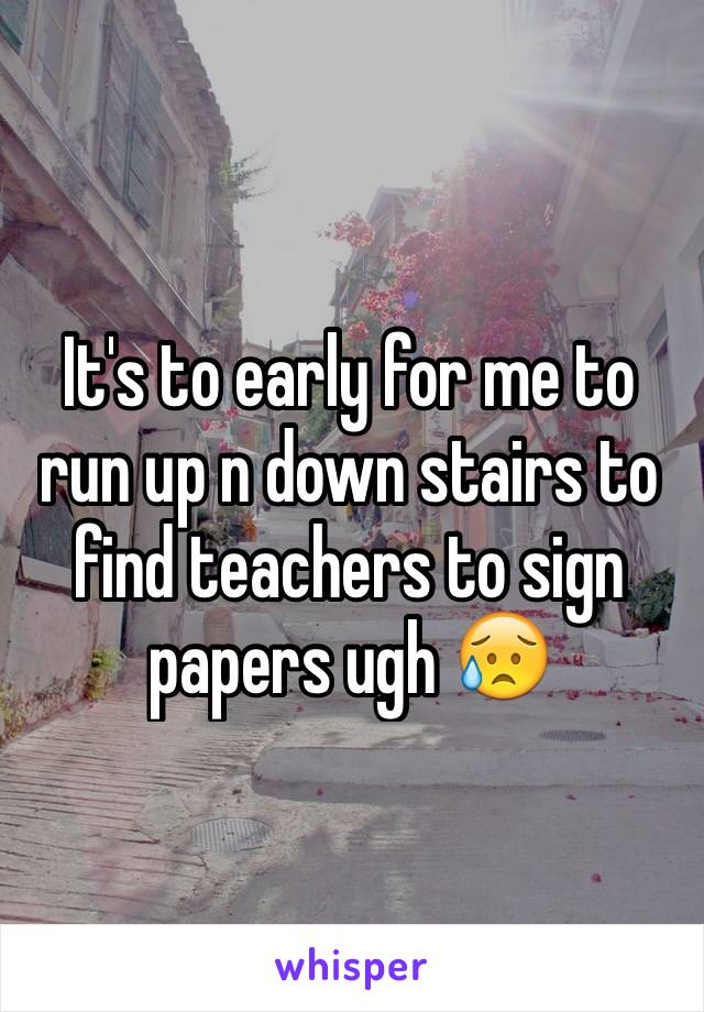 It's to early for me to run up n down stairs to find teachers to sign papers ugh 😥