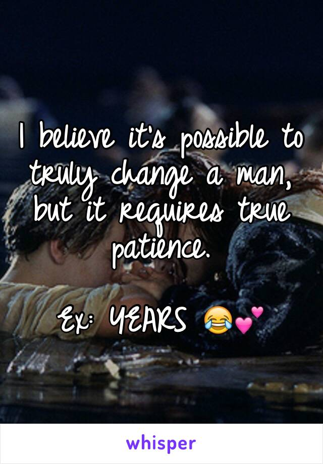 I believe it's possible to truly change a man, but it requires true patience.                                Ex: YEARS 😂💕
