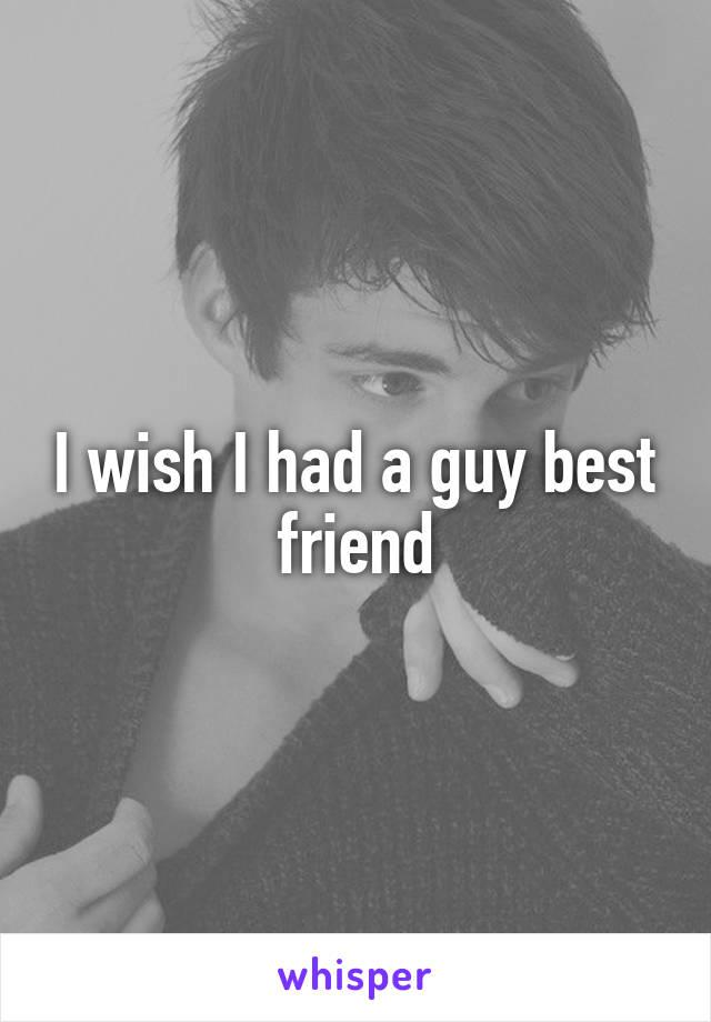 I wish I had a guy best friend