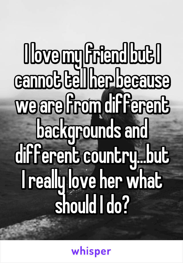 I love my friend but I cannot tell her because we are from different backgrounds and different country...but I really love her what should I do?