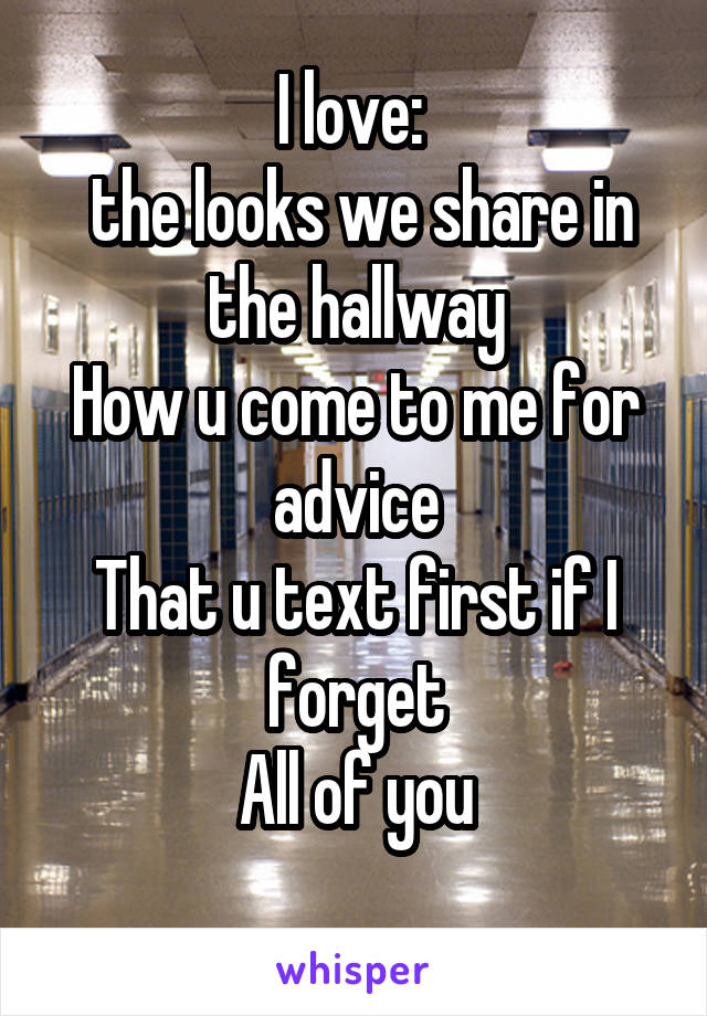 I love:   the looks we share in the hallway How u come to me for advice That u text first if I forget All of you