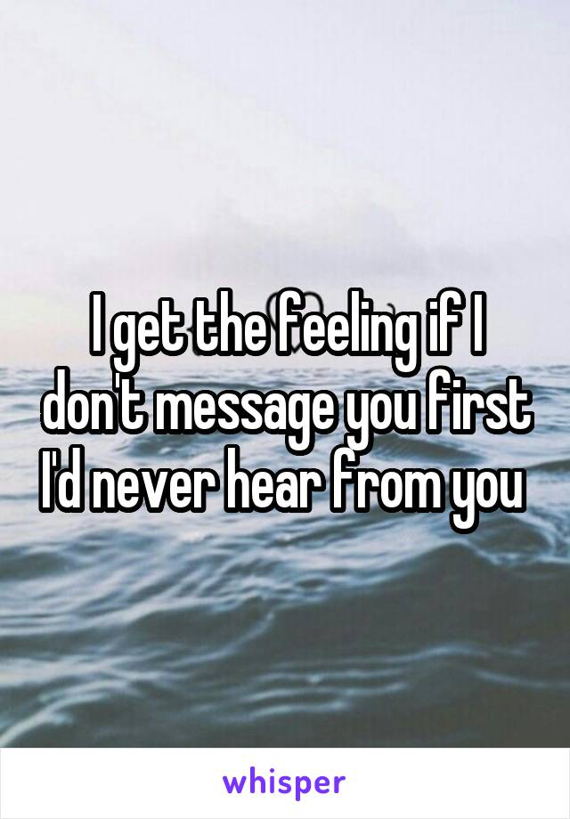 I get the feeling if I don't message you first I'd never hear from you