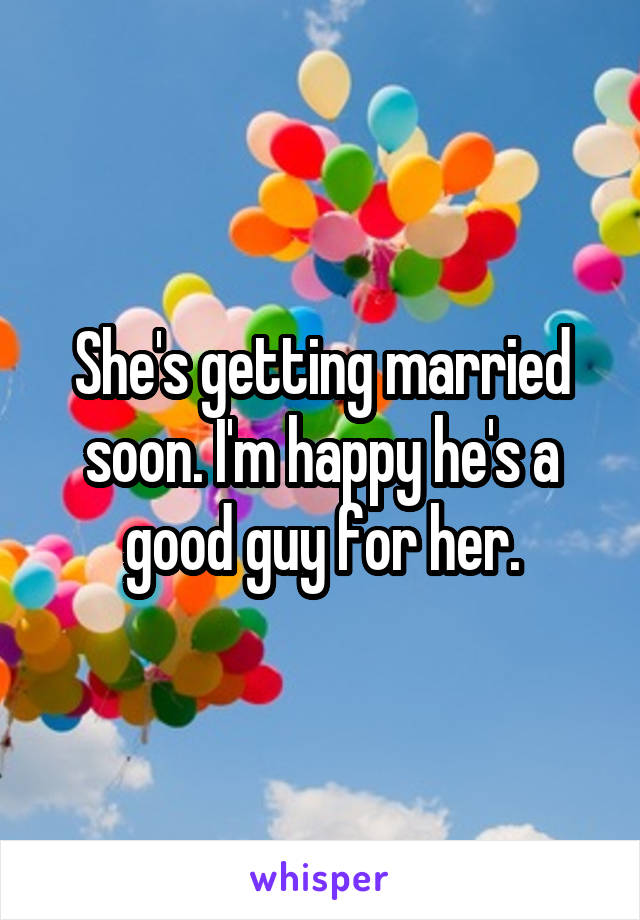 She's getting married soon. I'm happy he's a good guy for her.