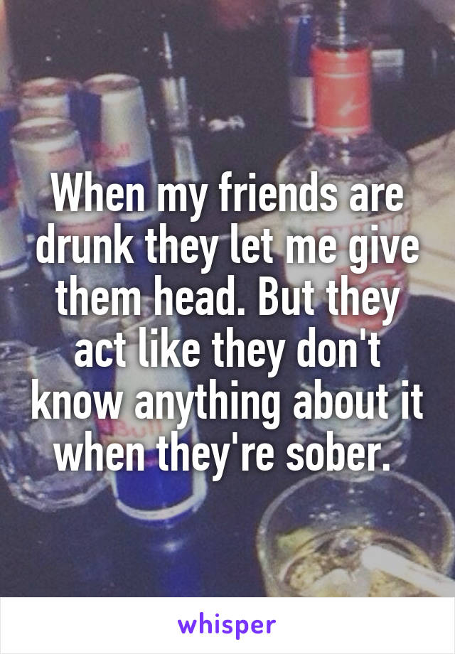 When my friends are drunk they let me give them head. But they act like they don't know anything about it when they're sober.