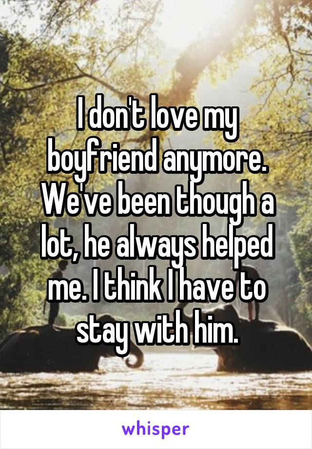I don't love my boyfriend anymore. We've been though a lot, he always helped me. I think I have to stay with him.