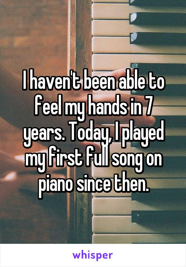 I haven't been able to feel my hands in 7 years. Today, I played my first full song on piano since then.