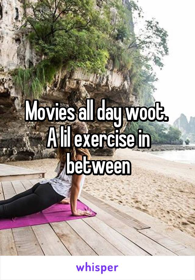 Movies all day woot.  A lil exercise in between