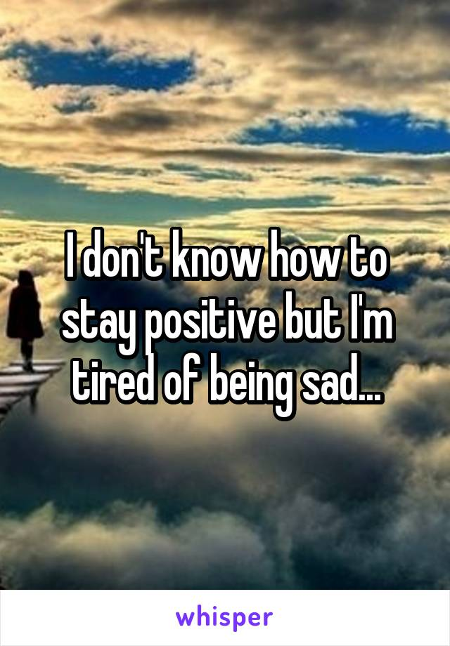 I don't know how to stay positive but I'm tired of being sad...
