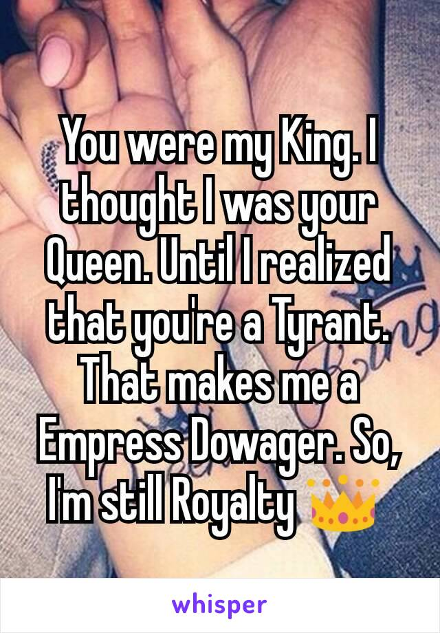 You were my King. I thought I was your Queen. Until I realized that you're a Tyrant. That makes me a Empress Dowager. So, I'm still Royalty 👑