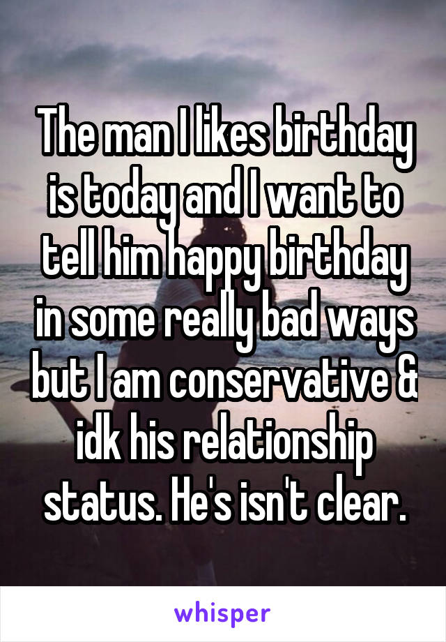 The man I likes birthday is today and I want to tell him happy birthday in some really bad ways but I am conservative & idk his relationship status. He's isn't clear.