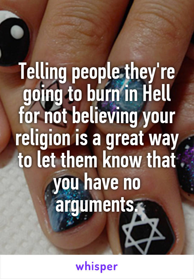 Telling people they're going to burn in Hell for not believing your religion is a great way to let them know that you have no arguments.