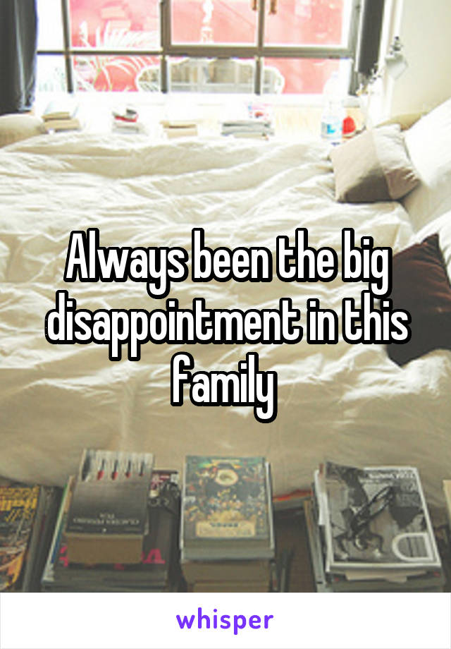 Always been the big disappointment in this family