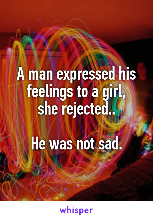 A man expressed his feelings to a girl, she rejected..  He was not sad.