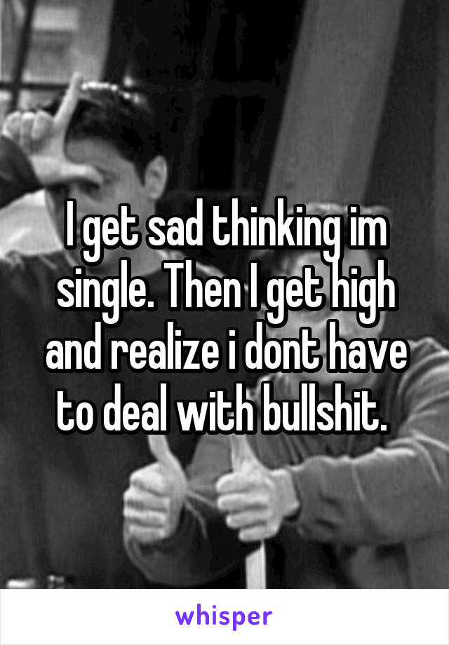 I get sad thinking im single. Then I get high and realize i dont have to deal with bullshit.