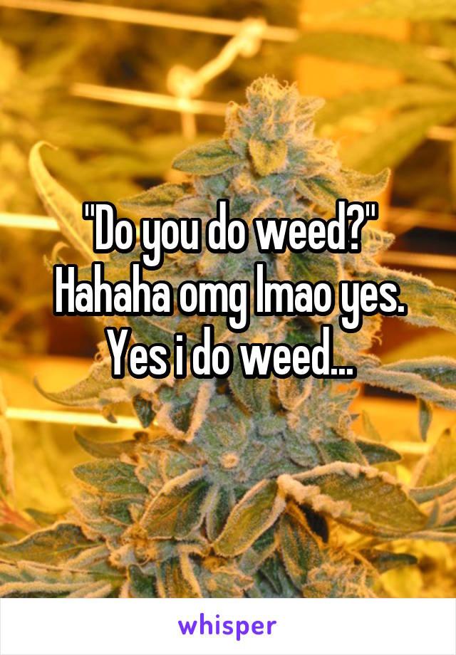 """Do you do weed?"" Hahaha omg lmao yes. Yes i do weed..."
