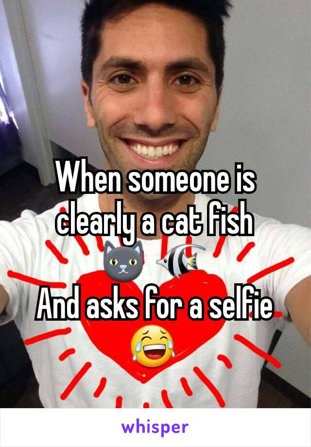 When someone is clearly a cat fish 🐱 🐠  And asks for a selfie 😂