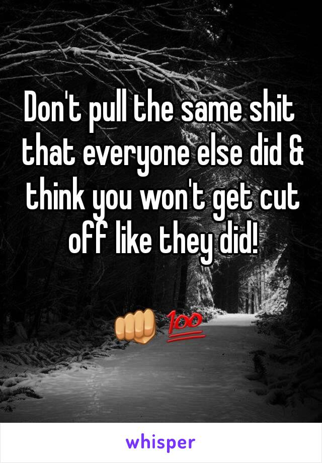 Don't pull the same shit that everyone else did & think you won't get cut off like they did!  👊💯