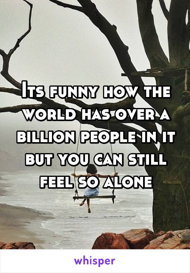 Its funny how the world has over a billion people in it but you can still feel so alone