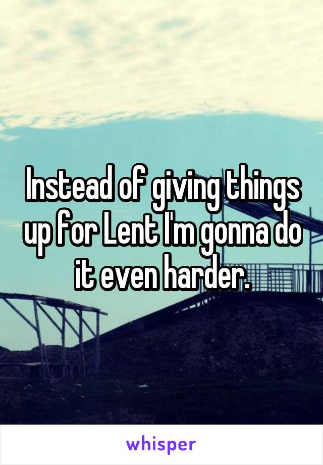 Instead of giving things up for Lent I'm gonna do it even harder.
