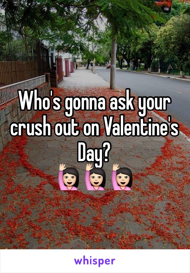 Who's gonna ask your crush out on Valentine's Day?  🙋🏻🙋🏻🙋🏻