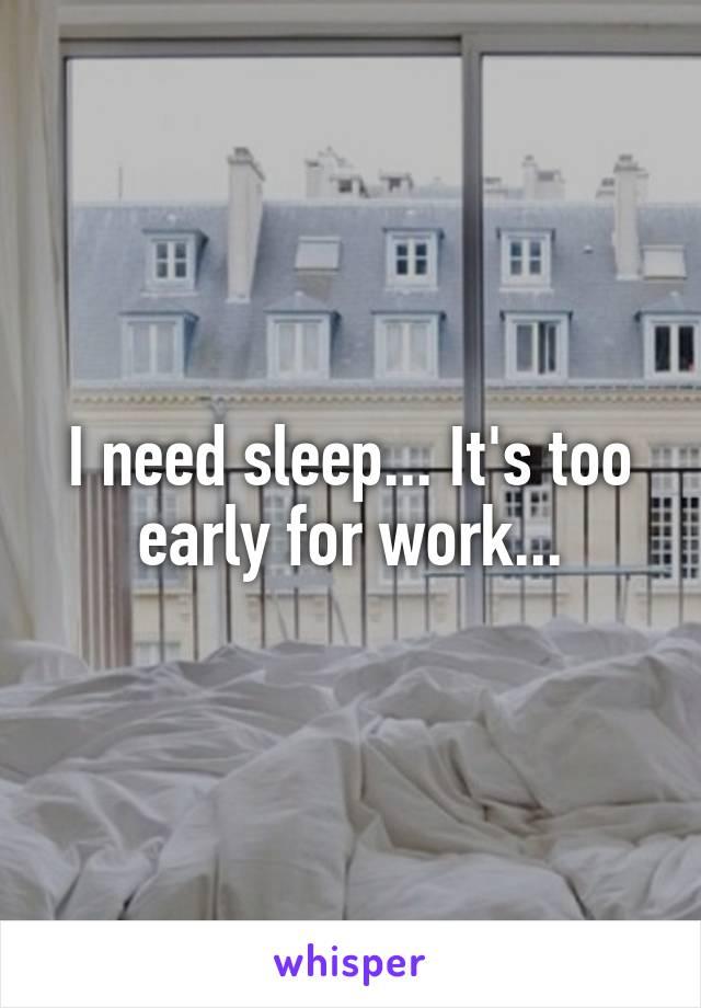 I need sleep... It's too early for work...