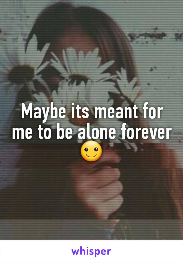 Maybe its meant for me to be alone forever☺