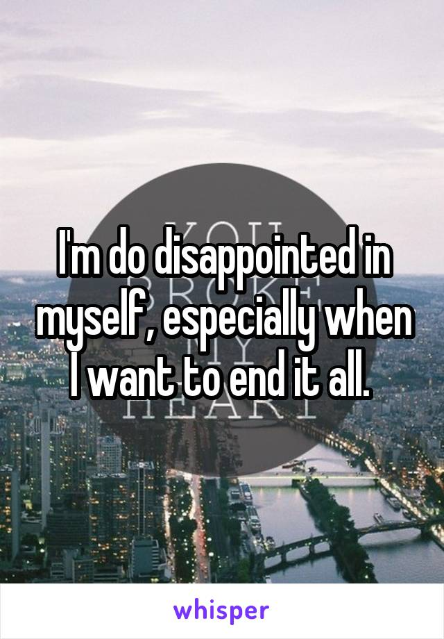 I'm do disappointed in myself, especially when I want to end it all.