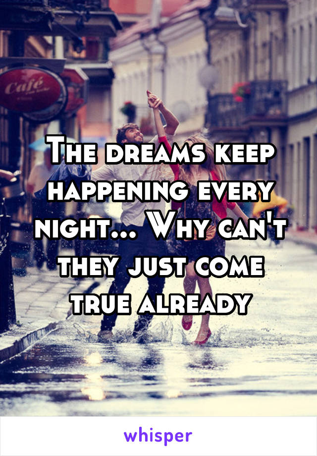 The dreams keep happening every night... Why can't they just come true already