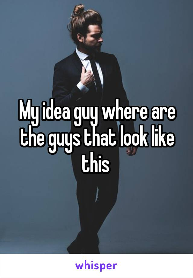 My idea guy where are the guys that look like this