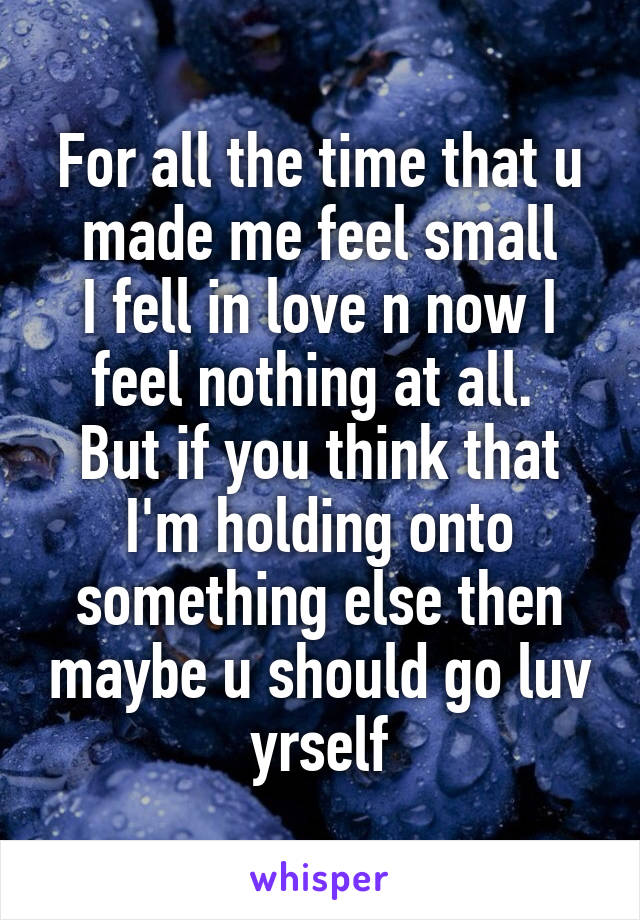 For all the time that u made me feel small I fell in love n now I feel nothing at all.  But if you think that I'm holding onto something else then maybe u should go luv yrself