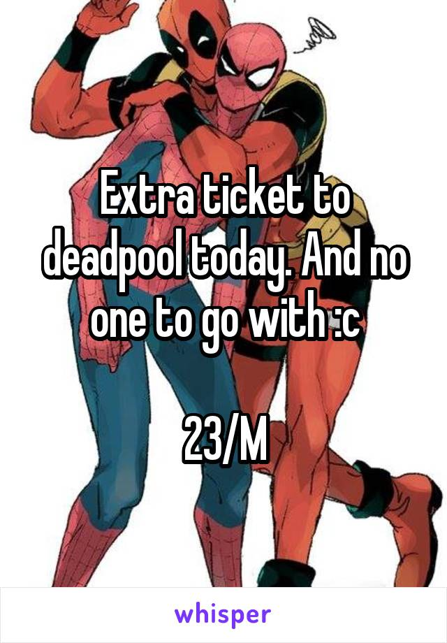 Extra ticket to deadpool today. And no one to go with :c  23/M