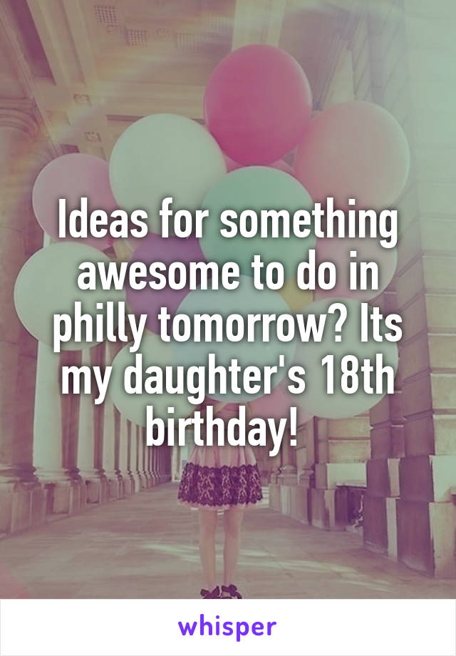 Ideas for something awesome to do in philly tomorrow? Its my daughter's 18th birthday!