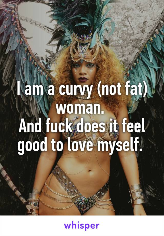 I am a curvy (not fat) woman.  And fuck does it feel good to love myself.