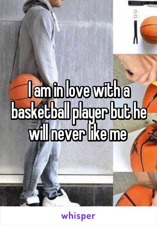 I am in love with a basketball player but he will never like me