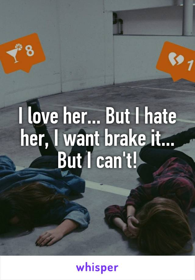 I love her... But I hate her, I want brake it... But I can't!