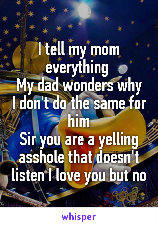 I tell my mom everything  My dad wonders why I don't do the same for him Sir you are a yelling asshole that doesn't listen I love you but no
