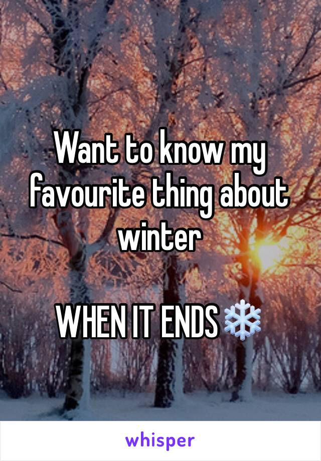 Want to know my favourite thing about winter   WHEN IT ENDS❄️